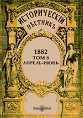 Исторический вестник: историко-литературный журнал. 1882. Т. 8. Апрель-июнь