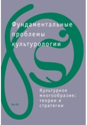 Фундаментальные проблемы культурологии : теории и стратегии: коллективная монография. Т. 7. Культурное многообразие