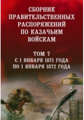 Сборник правительственных распоряжений по казачьим войскам. Т. 7. С 1 января 1871 года по 1 января 1872 года