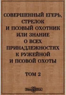 Совершенный егерь, стрелок и псовый охотник : или знание о всех принадлежностях к ружейной и псовой охоте. Т. 2