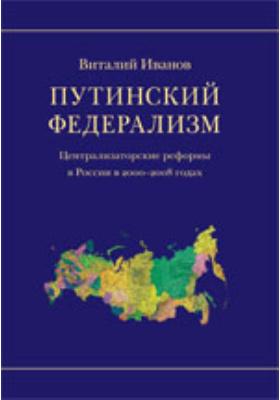 Путинский федерализм : Централизаторские реформы в России в 2000–2008 годах