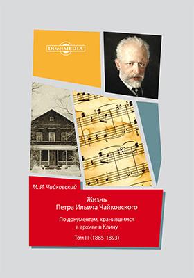 Жизнь Петра Ильича Чайковского : по документам, хранившимся в архиве в Клину : в 3 т. Т. 3 (1885-1893)