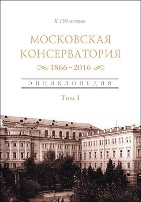 Московская государственная консерватория : 1866-2016: энциклопедия : в 2 томах. Том1