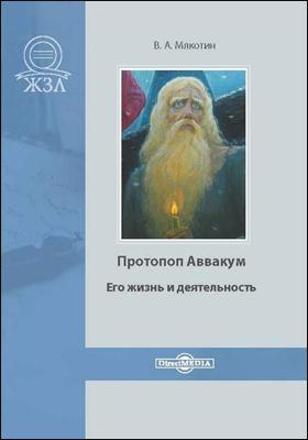 Протопоп Аввакум. Его жизнь и деятельность: биографический очерк