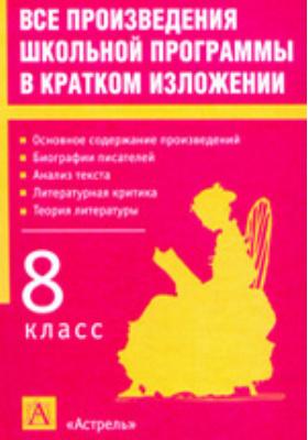 Все произведения школьной программы в кратком изложении : 8 класс: учебное пособие