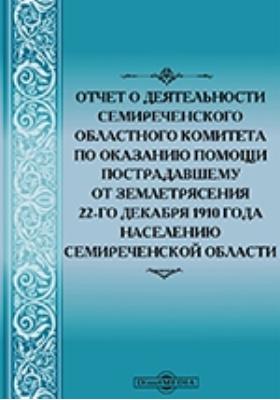Отчет о деятельности Семиреченского областного комитета по оказанию помощи пострадавшему от землетрясения 22-го декабря 1910 года населению Семиреченской области