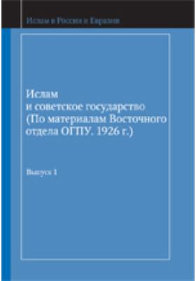 Ислам и советское государство.: (по материалам Восточного отдела ОГПУ. 1926 г.): публицистика. Вып. 1