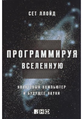 Программируя Вселенную. Квантовый компьютер и будущее науки = Programming the Universe: A Quantum Computer Scientist Takes on the Cosmos : 2-е издание