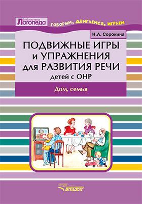 Подвижные игры и упражнения для развития речи у детей с ОНР : дом, семья. Пособие для логопеда