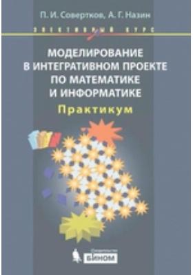 Моделирование в интегративном проекте по математике и информатике. Элективный курс: практикум