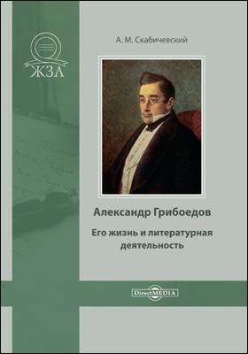 Александр Грибоедов. Его жизнь и литературная деятельность: документально-художественная литература