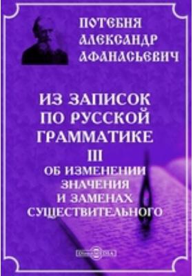 Из записок по русской грамматике. III. Об изменении значения и заменах существительного: документально-художественная литература