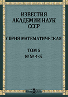 Известия Академии наук СССР = Bulletin de L'Academie des sciences de L'URSS Serie mathematique : Серия математическая. Т. 5, № 4-5