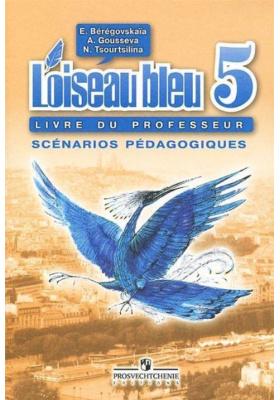 L'oiseau bleu 5: Livre du professeur: Sc?narios P?dagogiques = Французский язык. Второй иностранный язык. Книга для учителя. Поурочные разработки. 5 класc : 4-е издание, переработанное