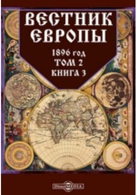 Вестник Европы: журнал. 1896. Т. 2, Книга 3, Март