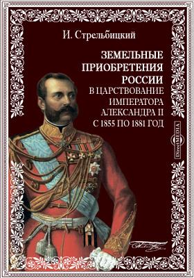 Земельные приобретения России в царствование императора Александра II с 1855 по 1881 год