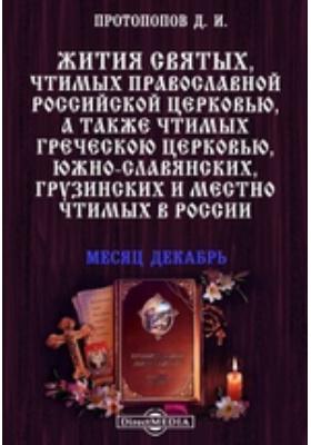 Жития святых, чтимых православной российской церковью, а также чтимых греческой церковью, южно-славянских, грузинских и местно чтимых в России. Месяц декабрь
