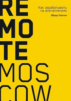 Remote Moscow : как зарабатывать на впечатлениях: научно-популярное издание
