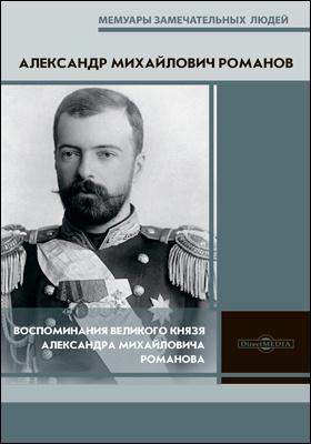 Воспоминания великого князя Александра Михайловича Романова: документально-художественная литература