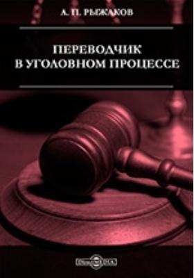 Переводчик в уголовном процессе. Научно-практическое руководство: практическое пособие
