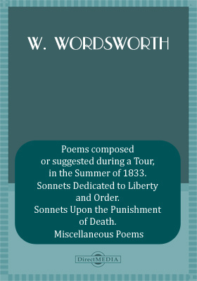 Poems composed or suggested during a Tour, in the Summer of 1833. Sonnets Dedicated to Liberty and Order. Sonnets Upon the Punishment of Death. Miscellaneous Poems