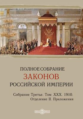 Полное собрание законов Российской империи : Собрание третье. Том XXX, Отделение II. 1910 год. Приложения