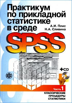 Практикум по прикладной статистике в среде SPSS: учебное пособие : в 2-х ч., Ч. 1. Классические процедуры статистики