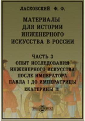 Материалы для истории инженерного искусства в России, Ч. 3. Опыт исследования инженерного искусства после императора Павла I до императрицы Екатерины II