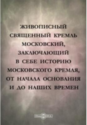 Живописный священный Кремль московский, заключающий в себе историю Московского кремля, от начала основания и до наших времен: духовно-просветительское издание