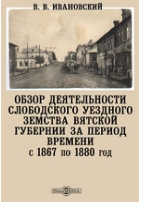 Обзор деятельности Слободского уездного земства Вятской губернии за период времени с 1867 по 1880 год