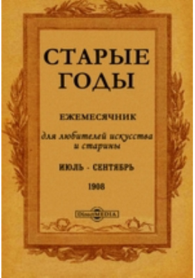 Старые годы : Ежемесячник, для любителей искусства и старины: журнал. 1908. Июль-Сентябрь