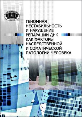 Геномная нестабильность и нарушение репарации ДНК как факторы наследственной и соматической патологии человека: монография