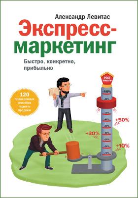 Экспресс-маркетинг : быстро, конкретно, прибыльно: практическое пособие
