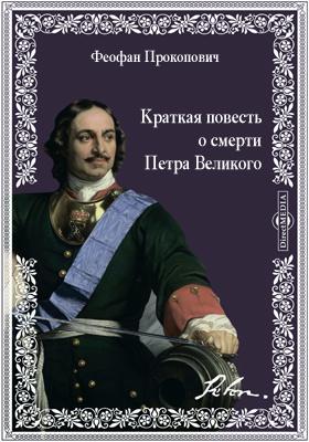 Краткая повесть о смерти Петра Великого, Императора и Самодержца Всеро...