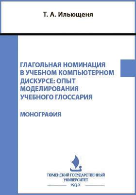 Глагольная номинация в учебном компьютерном дискурсе : опыт моделирования учебного глоссария: монография