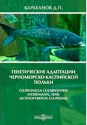Генетические адаптации черноморско-каспийской тюльки Clupeonella cultriventris (Nordmann, 1840): монография