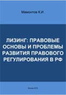 Лизинг: правовые основы и проблемы развития правового регулирования в РФ