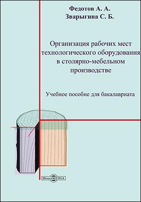 Организация рабочих мест технологического оборудования в столярно-мебельном производстве : учебное пособие для бакалавриата