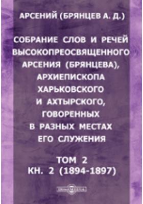 Собрание слов и речей высокопреосвященного Арсения (Брянцева), архиепископа Харьковского и Ахтырского, говоренных в разных местах его служения). Т. 2, Кн. 2 (1894-1897. гг