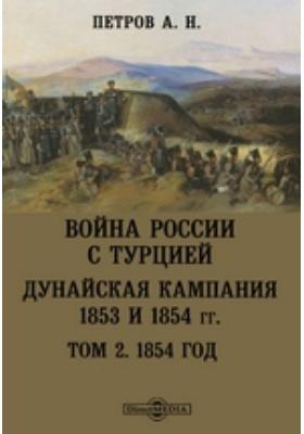 Война России с Турцией. Дунайская кампания 1853 и 1854 гг: монография. Том 2. 1854 год