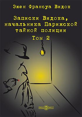 Записки Видока, начальника Парижской тайной полиции. Т. 2