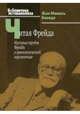 Читая Фрейда : изучение трудов Фрейда в хронологической перспективе: монография