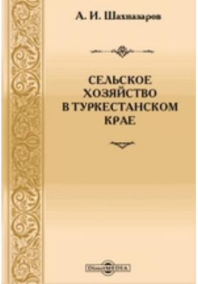 Сельское хозяйство в Туркестанском крае: монография