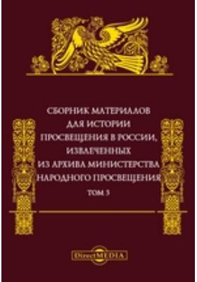 Сборник материалов для истории просвещения в России : извлеченных из Архива Министерства народного просвещения. Т. 3
