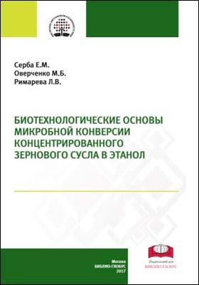 Биотехнологические основы микробной конверсии концентрированного зернового сусла в этанол: монография