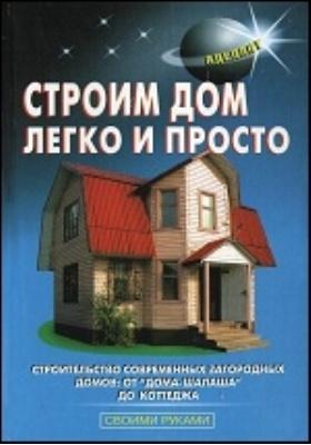 Строим дом легко и просто: практическое пособие