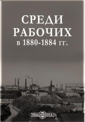 Среди рабочих в 1880 - 1884 гг.: публицистика