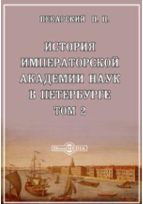 История Императорской академии наук в Петербурге: монография. Т. 2