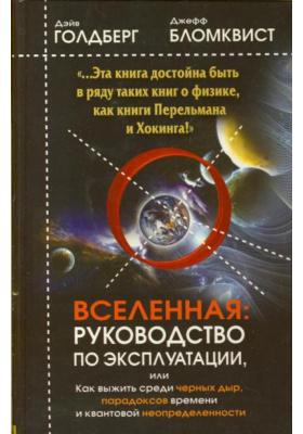 Вселенная. Руководство по эксплуатации = A User's Guide to The Universe : Как выжить среди черных дыр, временных парадоксов и квантовой неопределенности