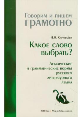 Какое слово выбрать? Лексические и грамматические нормы русского литературного языка